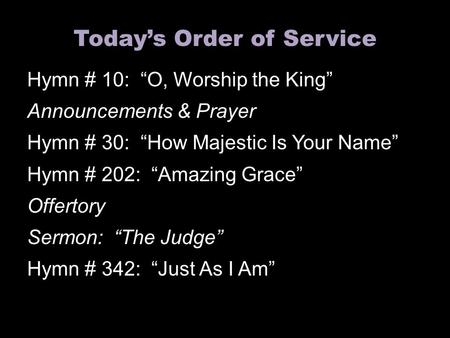 "Today's Order of Service Hymn # 10: ""O, Worship the King"" Announcements & Prayer Hymn # 30: ""How Majestic Is Your Name"" Hymn # 202: ""Amazing Grace"" Offertory."