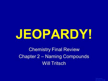 Template by Bill Arcuri, WCSD Click Once to Begin JEOPARDY! Chemistry Final Review Chapter 2 – Naming Compounds Will Tritsch.