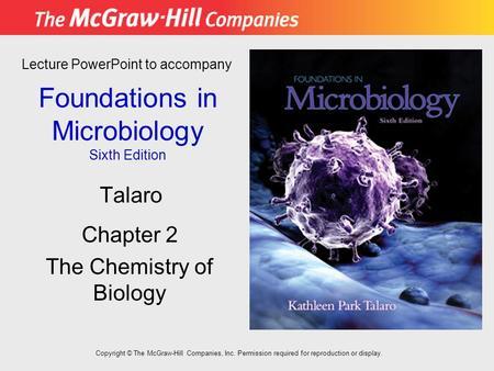 Foundations in Microbiology Sixth Edition Chapter 2 The Chemistry of Biology Lecture PowerPoint to accompany Talaro Copyright © The McGraw-Hill Companies,