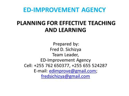 ED-IMPROVEMENT AGENCY PLANNING FOR EFFECTIVE TEACHING AND LEARNING Prepared by: Fred D. Sichizya Team Leader, ED-Improvement Agency Cell: +255 762 650377,
