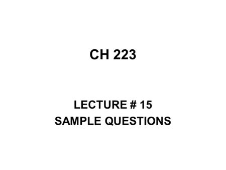CH 223 LECTURE # 15 SAMPLE QUESTIONS. The lesson is for not only accuracy, but speed. You will always be under some time constraint. You can work in pairs.