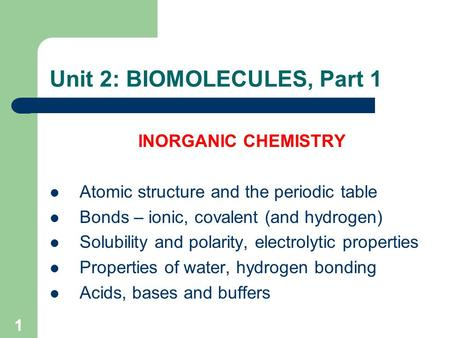 1 Unit 2: BIOMOLECULES, Part 1 INORGANIC CHEMISTRY Atomic structure and the periodic table Bonds – ionic, covalent (and hydrogen) Solubility and polarity,