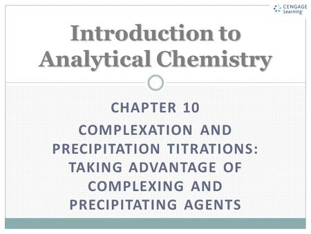 CHAPTER 10 COMPLEXATION AND PRECIPITATION TITRATIONS: TAKING ADVANTAGE OF COMPLEXING AND PRECIPITATING AGENTS Introduction to Analytical Chemistry.