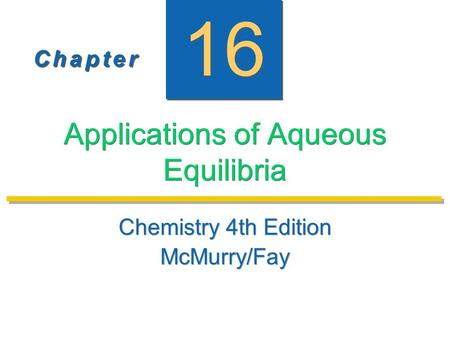 C h a p t e rC h a p t e r C h a p t e rC h a p t e r 16 Applications of Aqueous Equilibria Chemistry 4th Edition McMurry/Fay Chemistry 4th Edition McMurry/Fay.