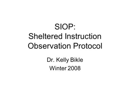 SIOP: Sheltered Instruction Observation Protocol Dr. Kelly Bikle Winter 2008.