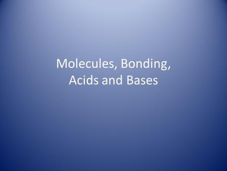 Molecules, Bonding, Acids and Bases. Chemical Bonds molecule A group of atoms bonded to one another form a molecule. compound If the molecule has more.