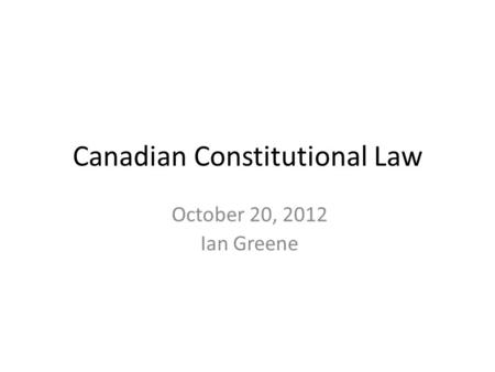 October 20, 2012 Ian Greene Canadian Constitutional Law.