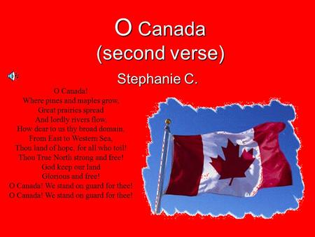 O Canada (second verse) Stephanie C. O Canada! Where pines and maples grow, Great prairies spread And lordly rivers flow, How dear to us thy broad domain,