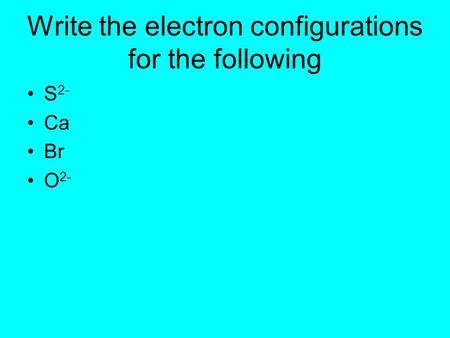 Write the electron configurations for the following S 2- Ca Br O 2-