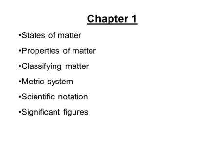 Chapter 1 States of matter Properties of matter Classifying matter Metric system Scientific notation Significant figures.