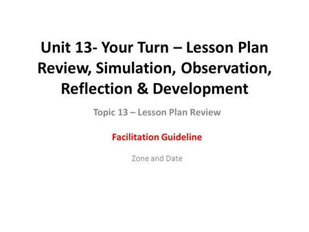 Unit 13- Your Turn – Lesson Plan Review, Simulation, Observation, Reflection & Development Topic 13 – Lesson Plan Review Facilitation Guideline Zone and.