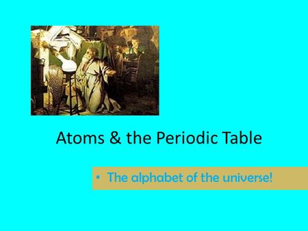 Atoms & the Periodic Table The alphabet of the universe!