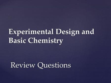 Experimental Design and Basic Chemistry Review Questions.