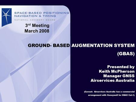 GROUND-BASED AUGMENTATION SYSTEM Airservices Australia Australian airspace GROUND- BASED AUGMENTATION SYSTEM (GBAS) Presented by Keith McPherson Manager.