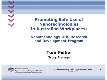 World Congress on Safety and Health at Work Korea 2008 1 Promoting Safe Use of Nanotechnologies in Australian Workplaces: Nanotechnology OHS Research and.