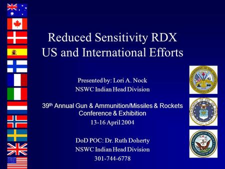 Reduced Sensitivity RDX US and International Efforts Presented by: Lori A. Nock NSWC Indian Head Division 39 th Annual Gun & Ammunition/Missiles & Rockets.