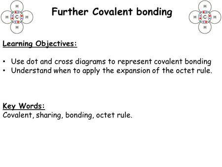 Learning Objectives: Use dot and cross diagrams to represent covalent bonding Understand when to apply the expansion of the octet rule. Key Words: Covalent,