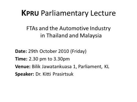 K PRU Parliamentary Lecture FTAs and the Automotive Industry in Thailand and Malaysia Date: 29th October 2010 (Friday) Time: 2.30 pm to 3.30pm Venue: Bilik.