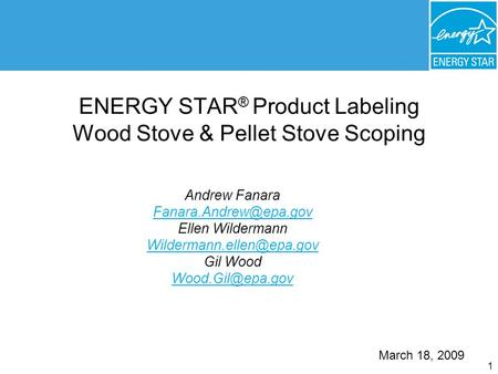 1 ENERGY STAR ® Product Labeling Wood Stove & Pellet Stove Scoping Andrew Fanara Ellen Wildermann Gil Wood.