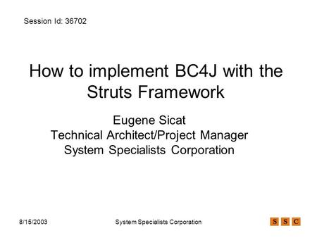 8/15/2003System Specialists Corporation How to implement BC4J with the Struts Framework Eugene Sicat Technical Architect/Project Manager System Specialists.