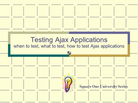 Testing Ajax Applications when to test, what to test, how to test Ajax applications Square One University Series.