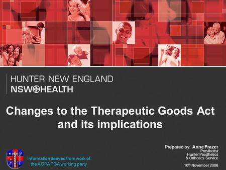 Changes to the Therapeutic Goods Act and its implications Prepared by: Anna Frazer Prosthetist Hunter Prosthetics & Orthotics Service 10 th November 2006.