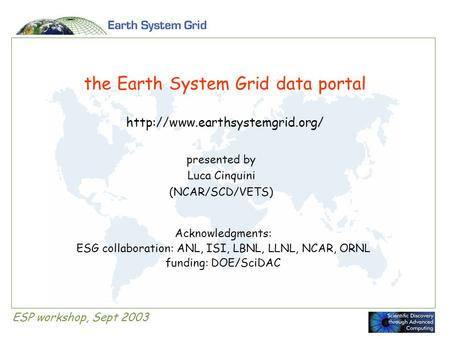 ESP workshop, Sept 2003 the Earth System Grid data portal  presented by Luca Cinquini (NCAR/SCD/VETS) Acknowledgments: ESG.