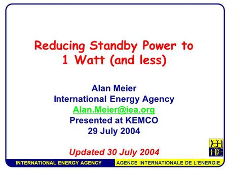 INTERNATIONAL ENERGY AGENCY AGENCE INTERNATIONALE DE L'ENERGIE Reducing Standby Power to 1 Watt (and less) Alan Meier International Energy Agency