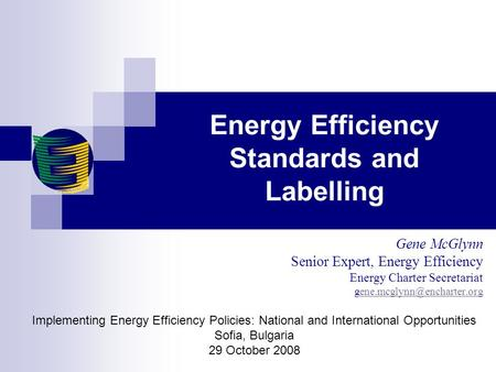Energy Efficiency Standards and Labelling Gene McGlynn Senior Expert, Energy Efficiency Energy Charter Secretariat