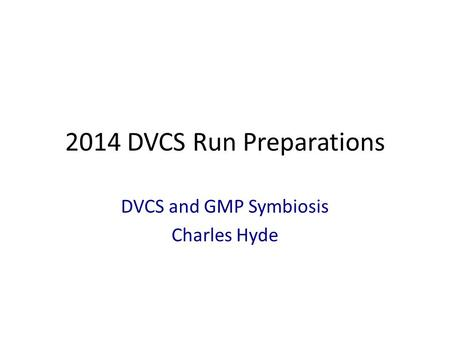 2014 DVCS Run Preparations DVCS and GMP Symbiosis Charles Hyde.