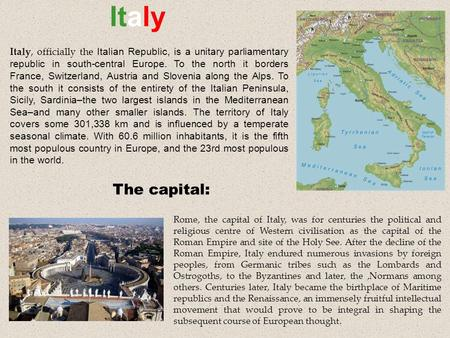 Italy Rome, the capital of Italy, was for centuries the political and religious centre of Western civilisation as the capital of the Roman Empire and site.