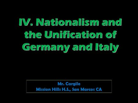 IV. Nationalism and the Unification of Germany and Italy Mr. Cargile Mission Hills H.S., San Marcos CA.