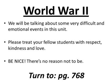 World War II We will be talking about some very difficult and emotional events in this unit. Please treat your fellow students with respect, kindness and.