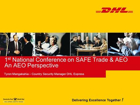Delivering Excellence Together ! 1 st National Conference on SAFE Trade & AEO An AEO Perspective Tyron Mangakahia – Country Security Manager DHL Express.