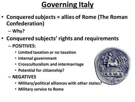 Governing Italy Conquered subjects = allies of Rome (The Roman Confederation) – Why? Conquered subjects' rights and requirements – POSITIVES: Limited taxation.