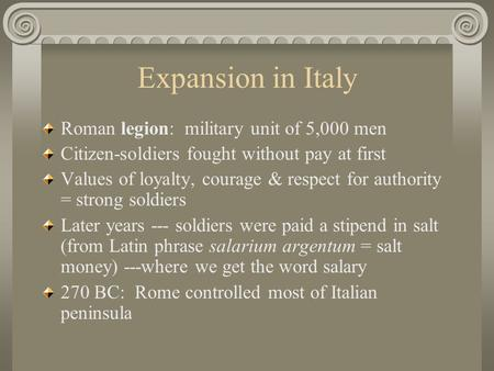 Expansion in Italy Roman legion: military unit of 5,000 men Citizen-soldiers fought without pay at first Values of loyalty, courage & respect for authority.