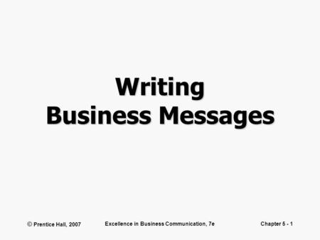 © Prentice Hall, 2007 Excellence in Business Communication, 7eChapter 5 - 1 Writing Business Messages.
