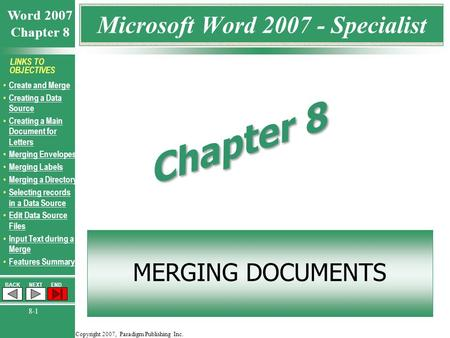 Copyright 2007, Paradigm Publishing Inc. Word 2007 Chapter 8 BACKNEXTEND 8-1 LINKS TO OBJECTIVES Create and Merge Creating a Data Source Creating a Data.