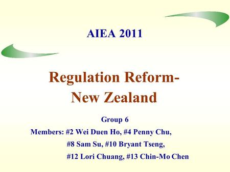 AIEA 2011 Group 6 Members: #2 Wei Duen Ho, #4 Penny Chu, #8 Sam Su, #10 Bryant Tseng, #12 Lori Chuang, #13 Chin-Mo Chen Regulation Reform- New Zealand.