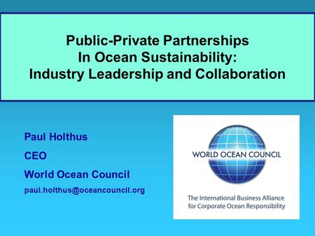 Paul Holthus CEO World Ocean Council Public-Private Partnerships In Ocean Sustainability: Industry Leadership and Collaboration.