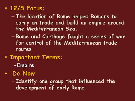 12/5 Focus: 12/5 Focus: – The location of Rome helped Romans to carry on trade and build an empire around the Mediterranean Sea. – Rome and Carthage fought.