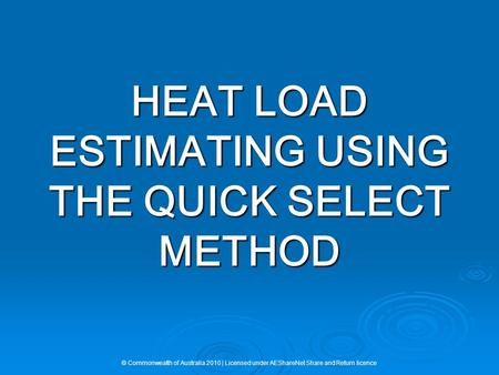HEAT LOAD ESTIMATING USING THE QUICK SELECT METHOD © Commonwealth of Australia 2010 | Licensed under AEShareNet Share and Return licence.