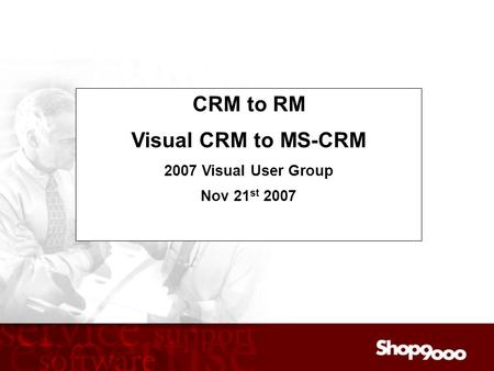 Audio Dial In: 416-340-2216 or 866-898-9626 CRM to RM Visual CRM to MS-CRM 2007 Visual User Group Nov 21 st 2007.