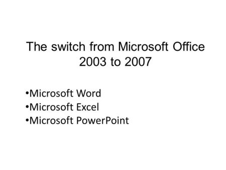 The switch from Microsoft Office 2003 to 2007 Microsoft Word Microsoft Excel Microsoft PowerPoint.