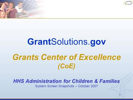 1 GrantSolutions.gov Grants Center of Excellence (CoE) HHS Administration for Children & Families System Screen Snapshots – October 2007.