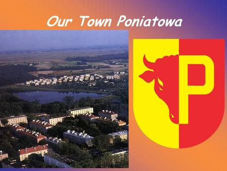 Our Town Poniatowa. Poniatowa is a small town ( about 10 000 inhabitants) in southeastern Poland. Administratively, it belongs to Lublin Voivodship. Poniatowa.