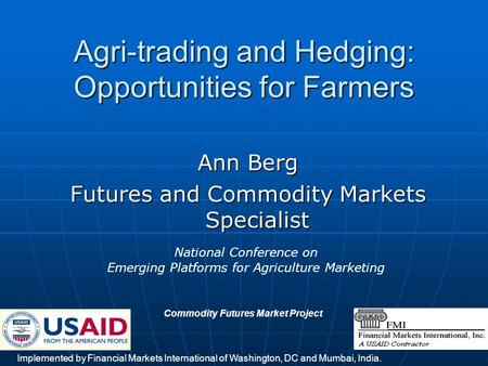 1 Agri-trading and Hedging: Opportunities for Farmers Ann Berg Futures and Commodity Markets Specialist Implemented by Financial Markets International.
