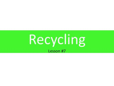 Recycling Lesson #7. Learning Objectives 1.To establish an understanding of recycling, what can be recycled and what recycled products can be used for.