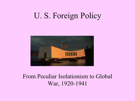 U. S. Foreign Policy From Peculiar Isolationism to Global War, 1920-1941.