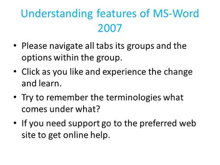 Understanding features of MS-Word 2007 Please navigate all tabs its groups and the options within the group. Click as you like and experience the change.